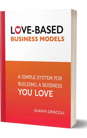 Love-Based Business Models: A Simple System for Building a Business You Love